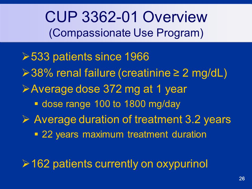 26 CUP 3362-01 Overview (Compassionate Use Program)  533 patients since 1966  38% renal failure (creatinine ≥ 2 mg/dL)  Average dose 372 mg at 1 year  dose range 100 to 1800 mg/day  Average duration of treatment 3.2 years  22 years maximum treatment duration  162 patients currently on oxypurinol