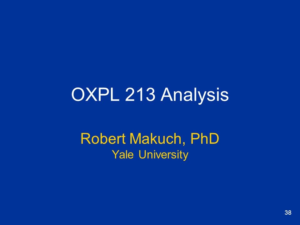 38 OXPL 213 Analysis Robert Makuch, PhD Yale University
