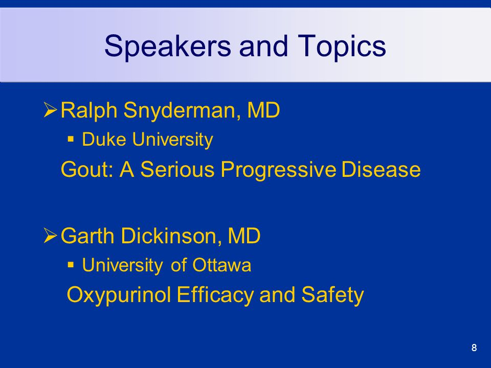 8 Speakers and Topics  Ralph Snyderman, MD  Duke University Gout: A Serious Progressive Disease  Garth Dickinson, MD  University of Ottawa Oxypurinol Efficacy and Safety
