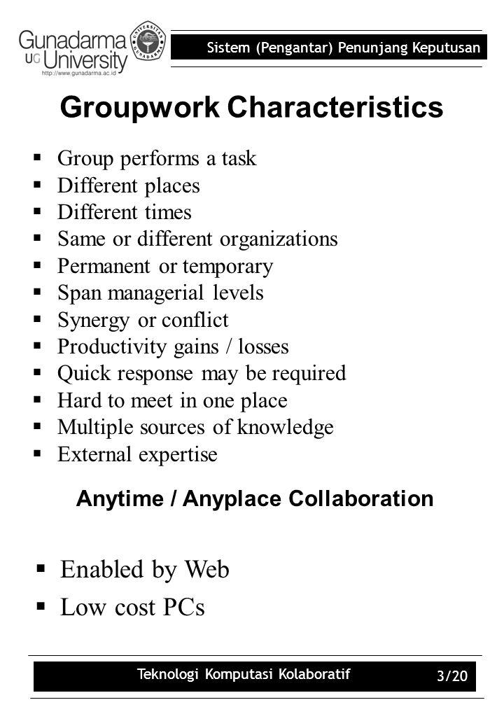 Sistem (Pengantar) Penunjang Keputusan Teknologi Komputasi Kolaboratif 3/20 Groupwork Characteristics  Group performs a task  Different places  Dif