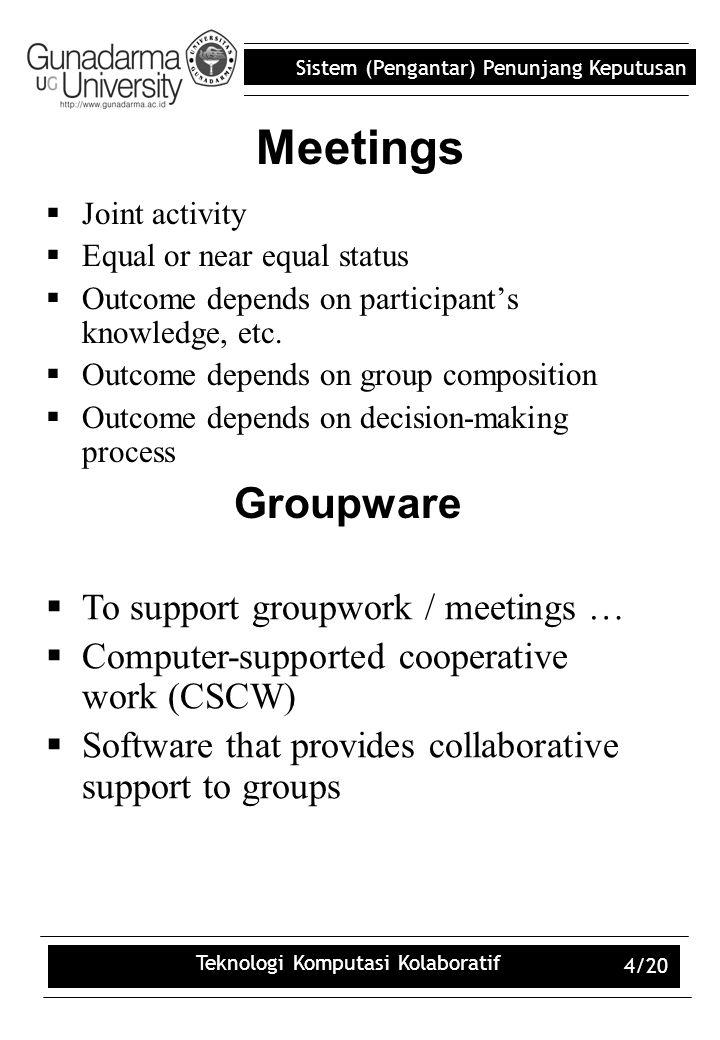 Sistem (Pengantar) Penunjang Keputusan Teknologi Komputasi Kolaboratif 4/20 Meetings  Joint activity  Equal or near equal status  Outcome depends o