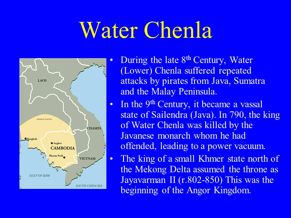 Water Chenla During the late 8 th Century, Water (Lower) Chenla suffered repeated attacks by pirates from Java, Sumatra and the Malay Peninsula.