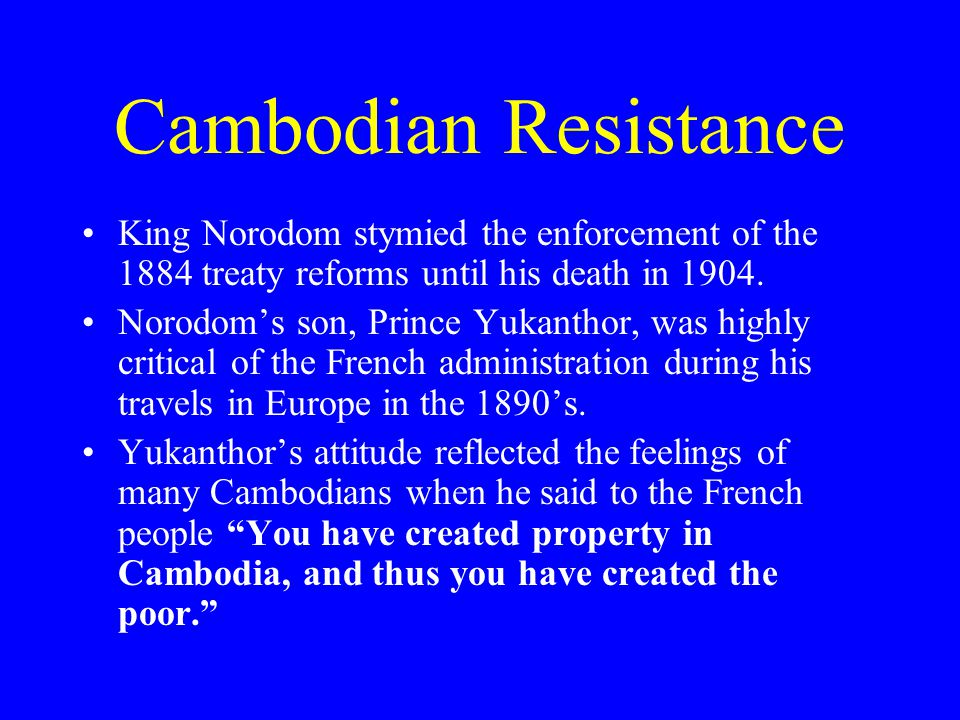 Cambodian Resistance King Norodom stymied the enforcement of the 1884 treaty reforms until his death in 1904.