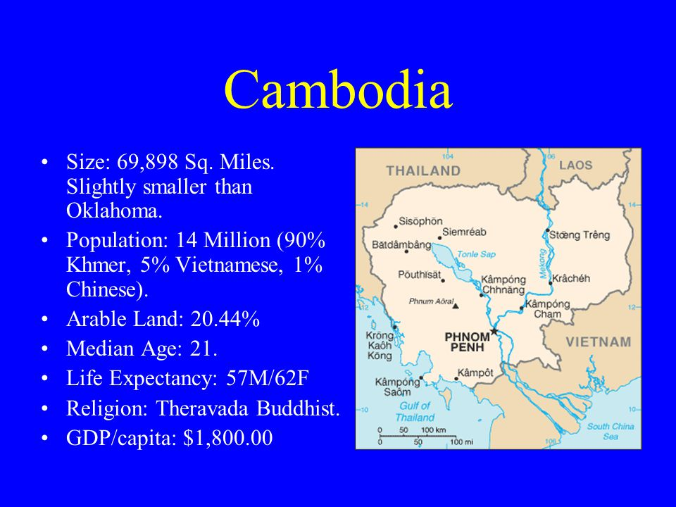 Cambodia Size: 69,898 Sq. Miles. Slightly smaller than Oklahoma.