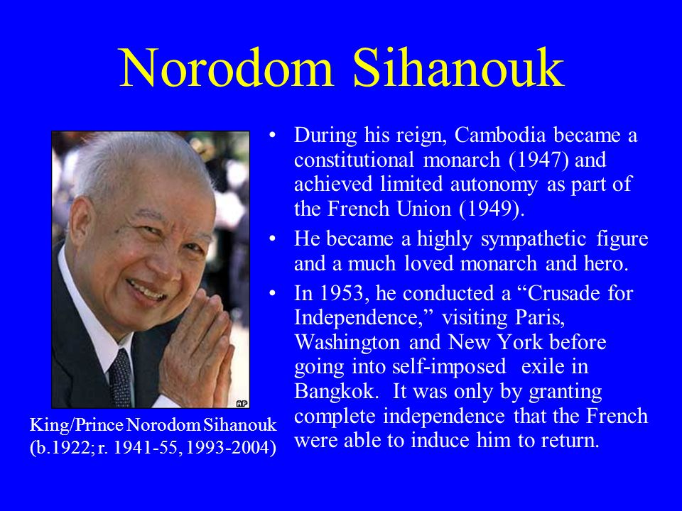 Norodom Sihanouk During his reign, Cambodia became a constitutional monarch (1947) and achieved limited autonomy as part of the French Union (1949).