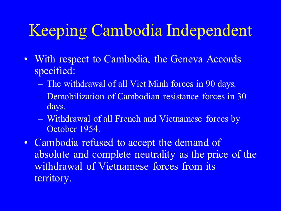 Keeping Cambodia Independent With respect to Cambodia, the Geneva Accords specified: –The withdrawal of all Viet Minh forces in 90 days.