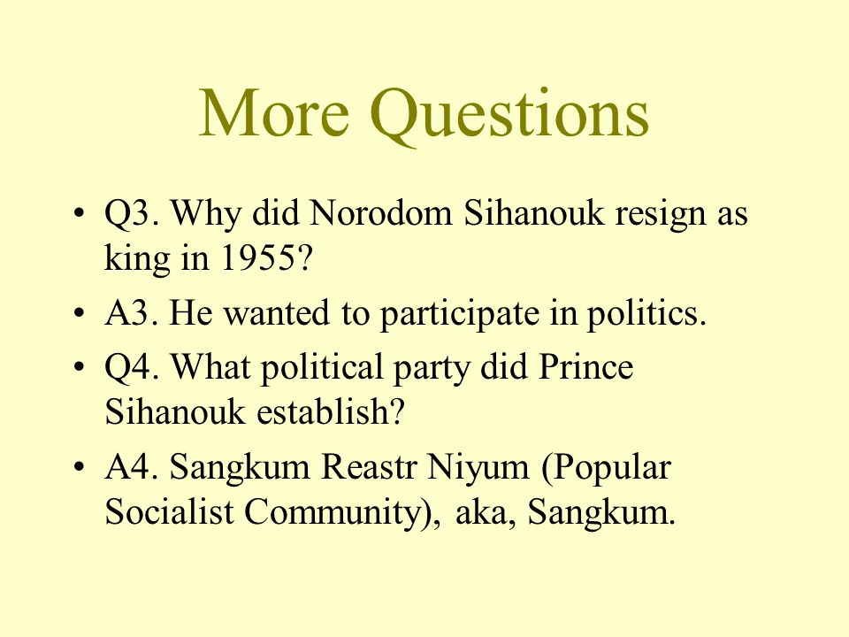 More Questions Q3. Why did Norodom Sihanouk resign as king in 1955.