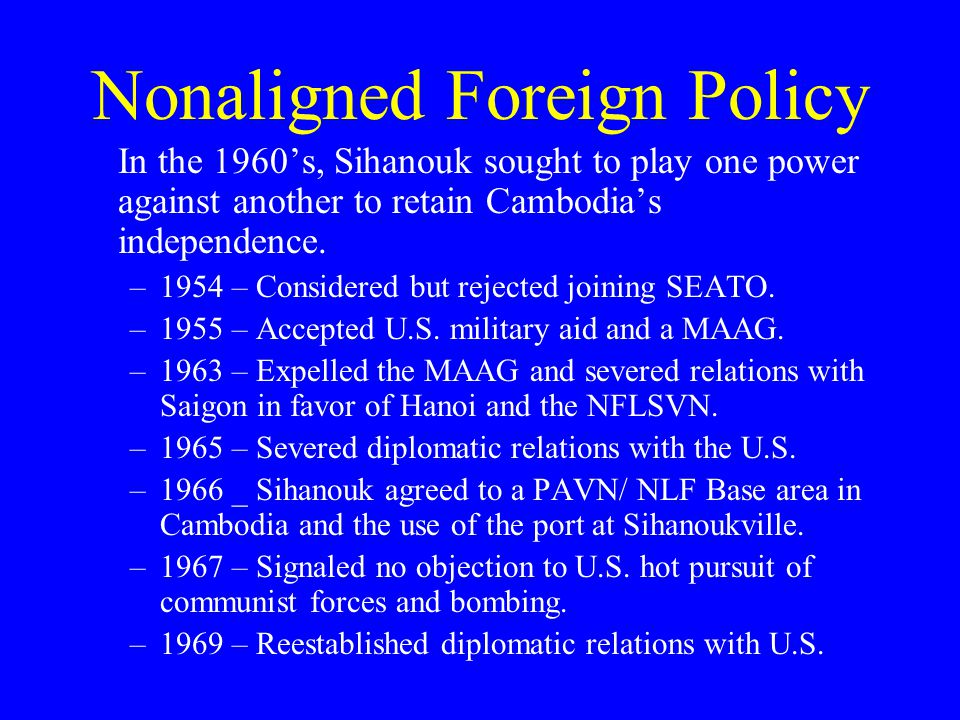 Nonaligned Foreign Policy In the 1960's, Sihanouk sought to play one power against another to retain Cambodia's independence.