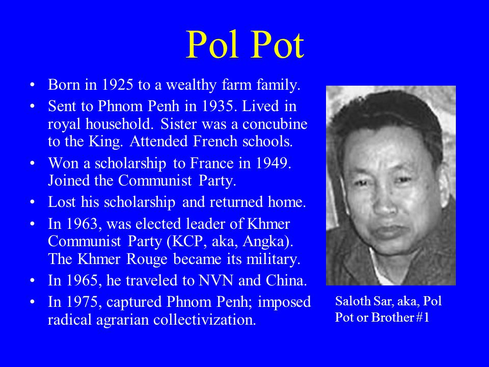 Pol Pot Born in 1925 to a wealthy farm family. Sent to Phnom Penh in 1935.