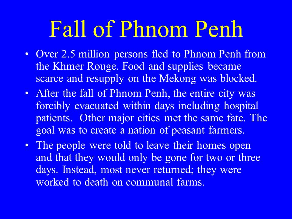 Fall of Phnom Penh Over 2.5 million persons fled to Phnom Penh from the Khmer Rouge.