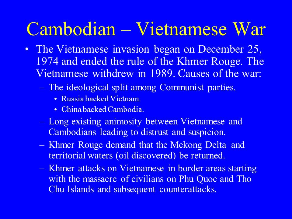 Cambodian – Vietnamese War The Vietnamese invasion began on December 25, 1974 and ended the rule of the Khmer Rouge.