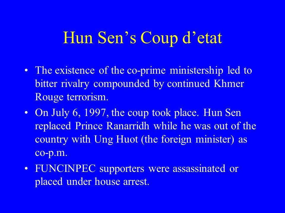 Hun Sen's Coup d'etat The existence of the co-prime ministership led to bitter rivalry compounded by continued Khmer Rouge terrorism.