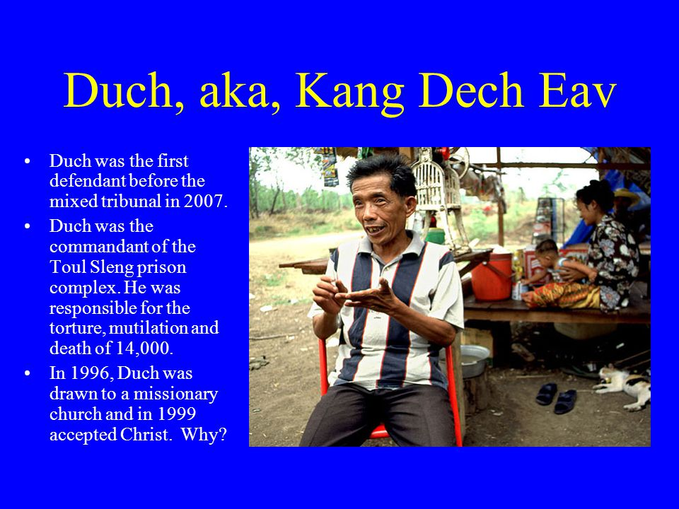Duch, aka, Kang Dech Eav Duch was the first defendant before the mixed tribunal in 2007.