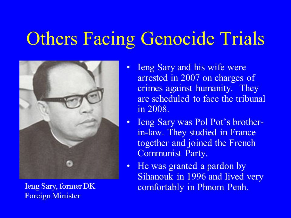 Others Facing Genocide Trials Ieng Sary and his wife were arrested in 2007 on charges of crimes against humanity.
