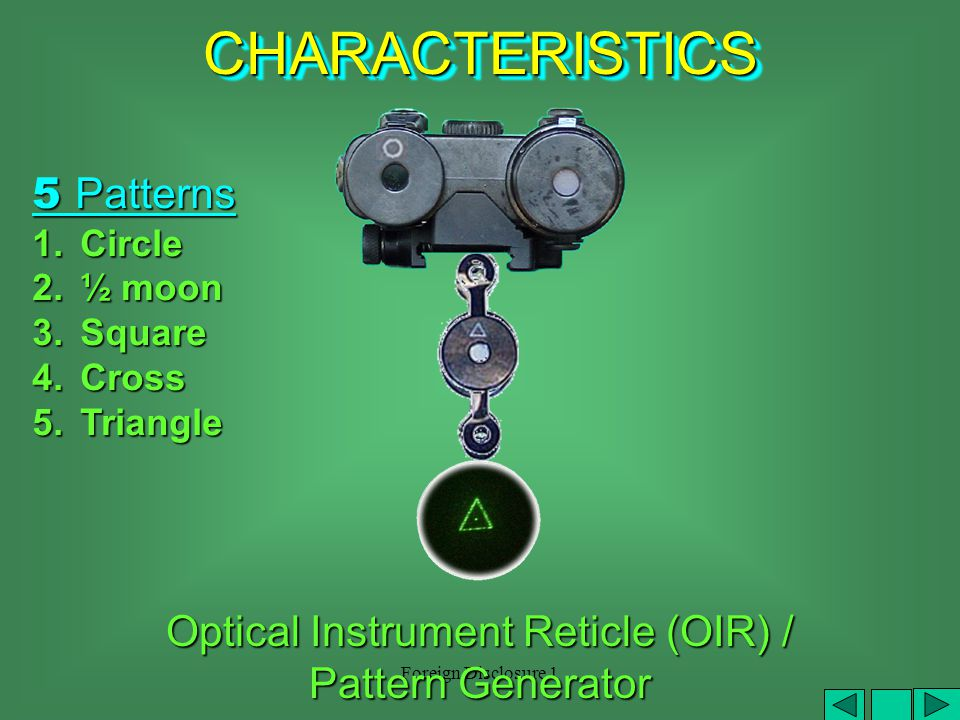 Foreign Disclosure 1 (1)Remove Filter Cap from aiming laser (2)Install Optical Instrument Reticle (OIR) or pattern generator pattern generator (1)(2)(2) (3) OIR will not work mounted on the illuminator (3) Optical Instrument Reticle (OIR) / Pattern Generator CHARACTERISTICSCHARACTERISTICS