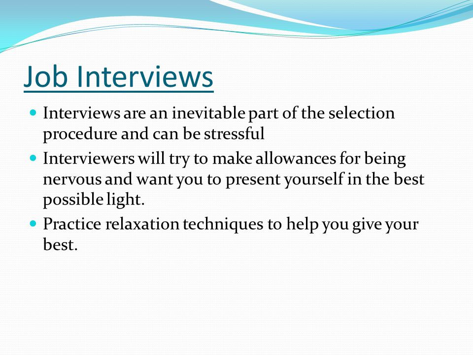 Job Interviews Interviews are an inevitable part of the selection procedure and can be stressful Interviewers will try to make allowances for being nervous and want you to present yourself in the best possible light.