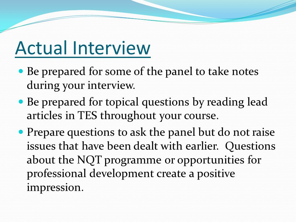 Actual Interview Be prepared for some of the panel to take notes during your interview.