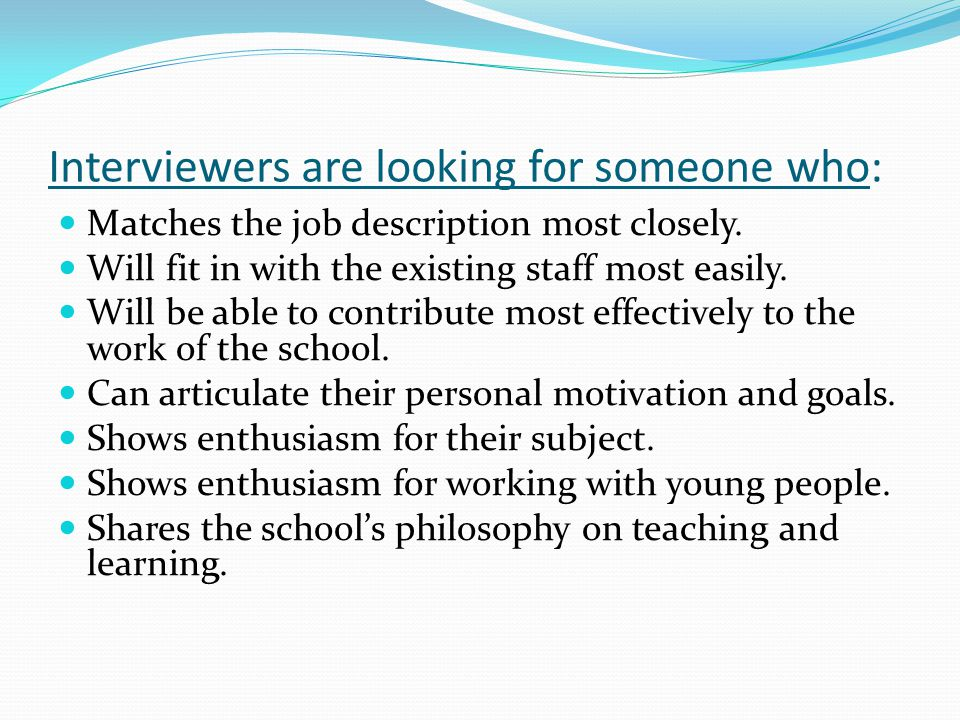 Interviewers are looking for someone who: Matches the job description most closely.