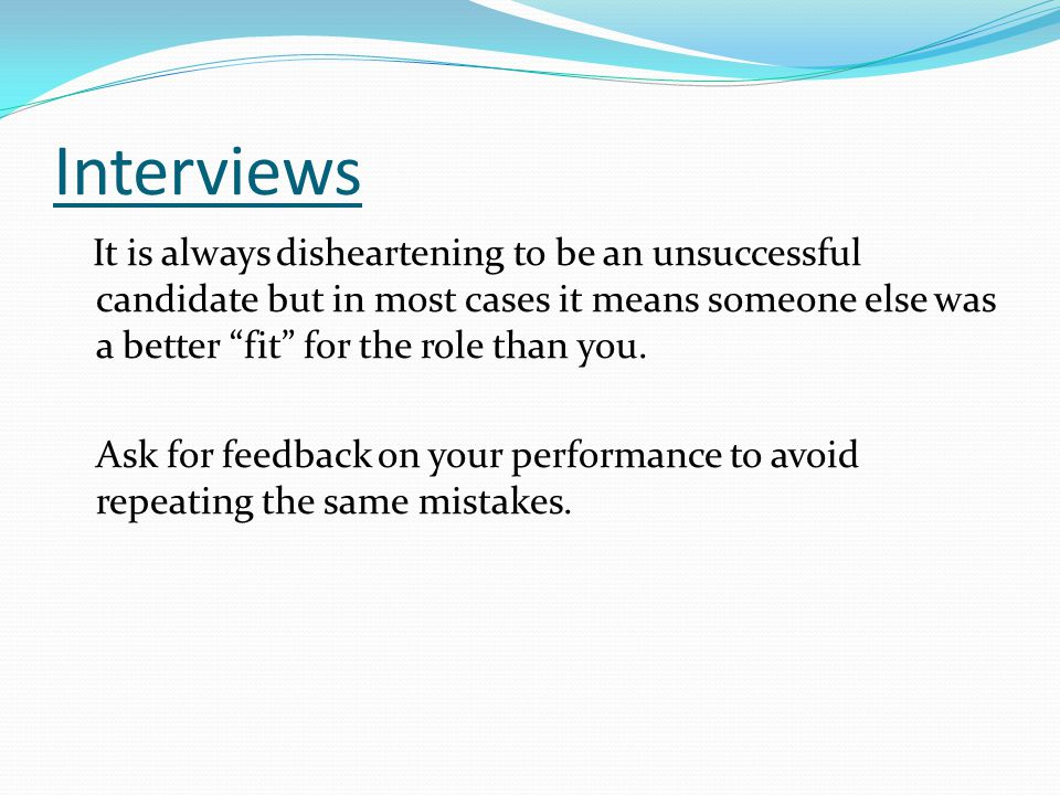 """Interviews It is always disheartening to be an unsuccessful candidate but in most cases it means someone else was a better """"fit"""" for the role than you"""