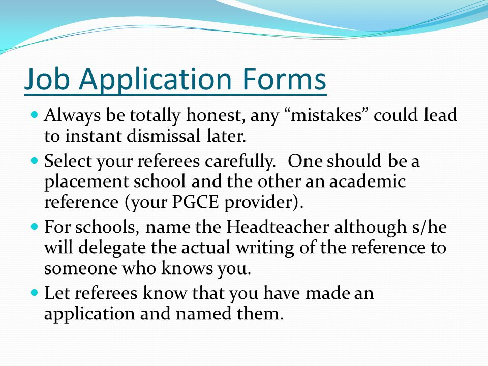 Job Application Forms Always be totally honest, any mistakes could lead to instant dismissal later.