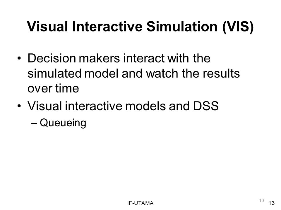 IF-UTAMA13 Visual Interactive Simulation (VIS) Decision makers interact with the simulated model and watch the results over time Visual interactive models and DSS –Queueing
