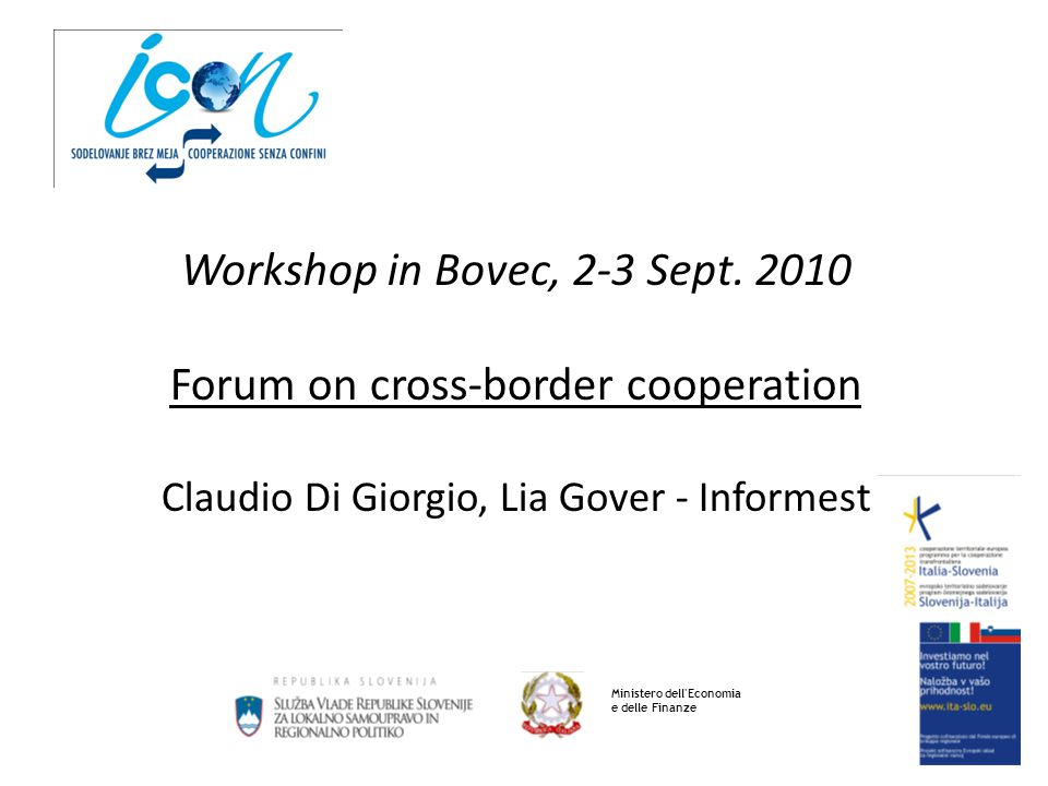 Workshop in Bovec, 2-3 Sept. 2010 Forum on cross-border cooperation Claudio Di Giorgio, Lia Gover - Informest Ministero dell'Economia e delle Finanze