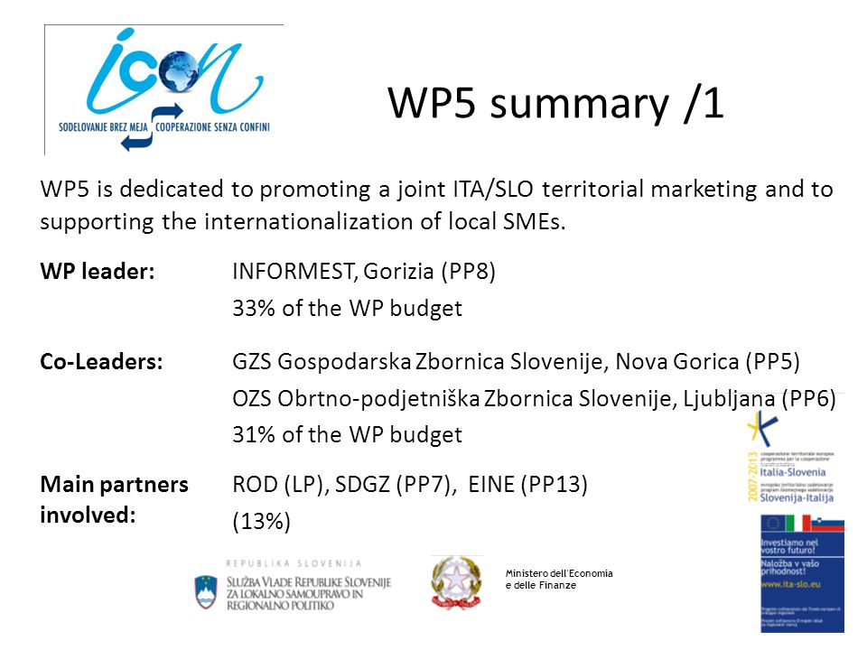 WP5 summary /2 Ministero dell Economia e delle Finanze WP5.1 Territorial marketing of the CB area WP5.2 CB economic cooperation WP5.3 Internationalization of local SMEs WP5.1 main activities: - Organization of a Forum on cross-border integration - Identification of 5 driving economic sectors for TM - Identification of 6 most promising foreign markets - Realization of 40 market researches (5+5+30)