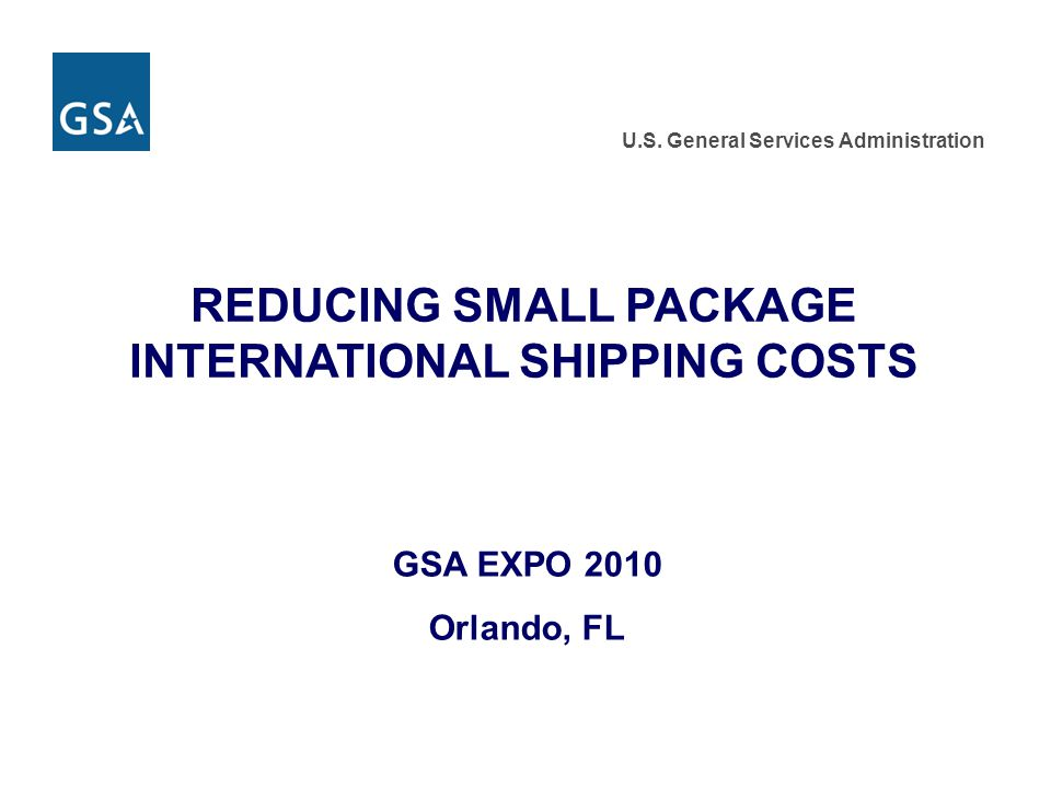 U.S. General Services Administration REDUCING SMALL PACKAGE INTERNATIONAL SHIPPING COSTS GSA EXPO 2010 Orlando, FL