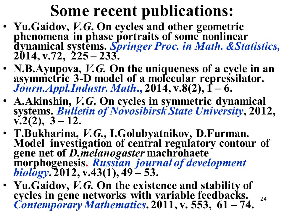 24 Some recent publications: Yu.Gaidov, V.G. On cycles and other geometric phenomena in phase portraits of some nonlinear dynamical systems. Springer
