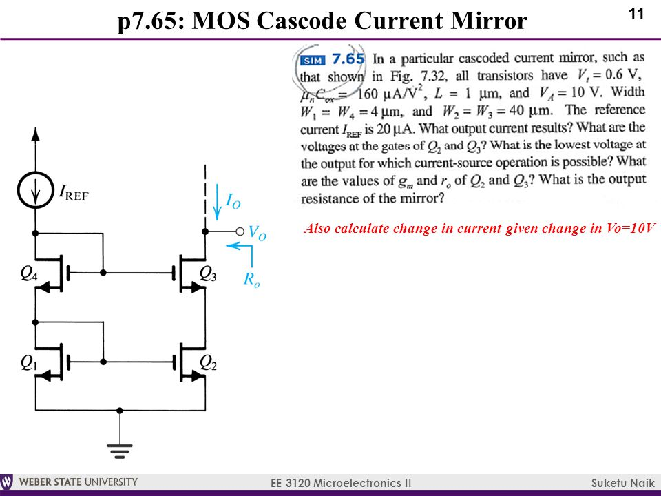 11 EE 3120 Microelectronics II Suketu Naik p7.65: MOS Cascode Current Mirror Also calculate change in current given change in Vo=10V