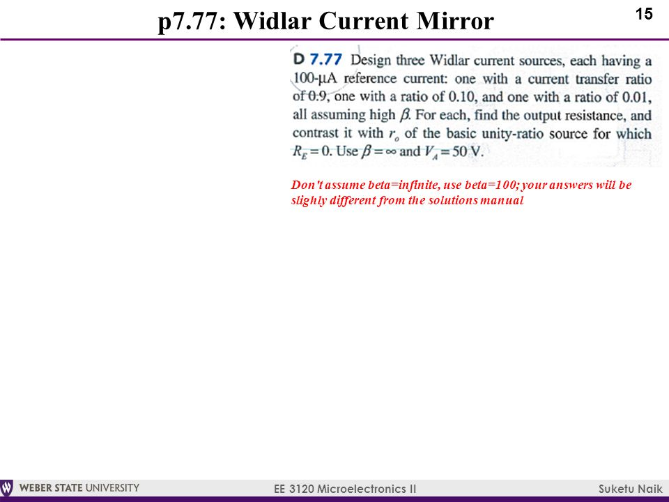 15 EE 3120 Microelectronics II Suketu Naik p7.77: Widlar Current Mirror Don t assume beta=infinite, use beta=100; your answers will be slighly different from the solutions manual