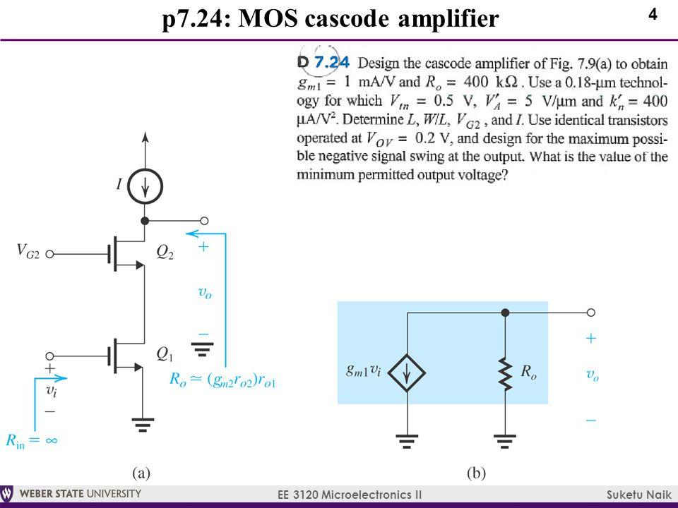 4 EE 3120 Microelectronics II Suketu Naik p7.24: MOS cascode amplifier