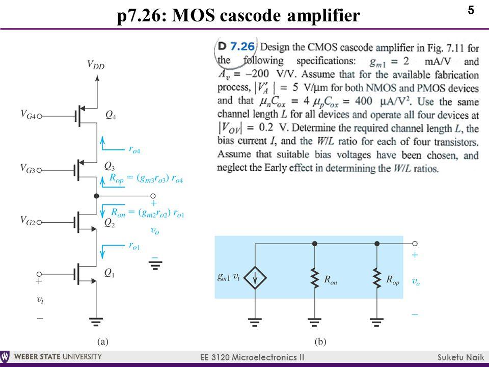 5 EE 3120 Microelectronics II Suketu Naik p7.26: MOS cascode amplifier