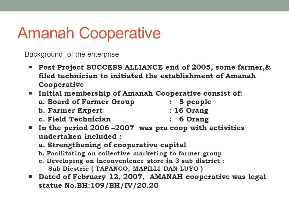 Amanah Cooperative Background of the enterprise  Post Project SUCCESS ALLIANCE end of 2005, some farmer,& filed technician to initiated the establishment of Amanah Cooperative  Initial membership of Amanah Cooperative consist of: a.