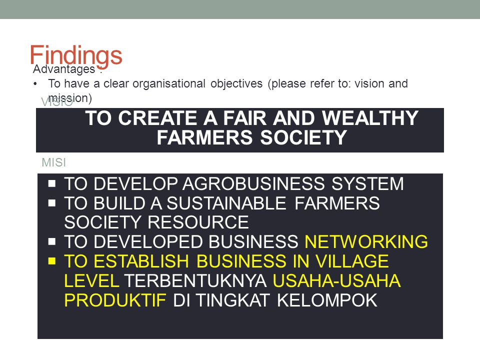 Findings Advantages : To have a clear organisational objectives (please refer to: vision and mission) VISIO N TO CREATE A FAIR AND WEALTHY FARMERS SOCIETY MISI  TO DEVELOP AGROBUSINESS SYSTEM  TO BUILD A SUSTAINABLE FARMERS SOCIETY RESOURCE  TO DEVELOPED BUSINESS NETWORKING  TO ESTABLISH BUSINESS IN VILLAGE LEVEL TERBENTUKNYA USAHA-USAHA PRODUKTIF DI TINGKAT KELOMPOK
