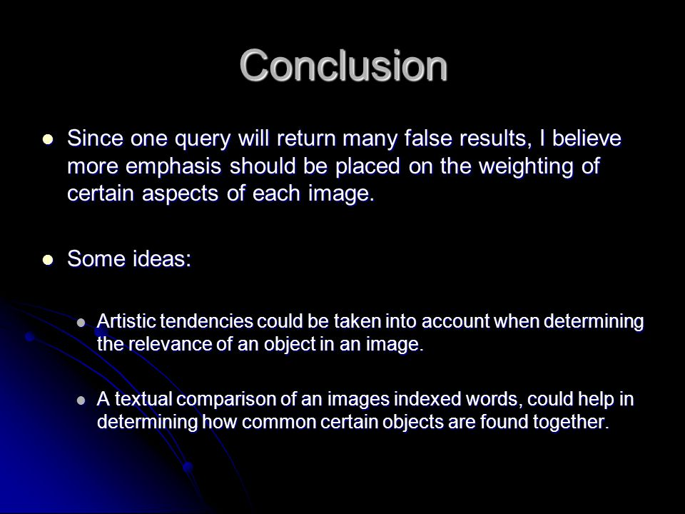 Conclusion Since one query will return many false results, I believe more emphasis should be placed on the weighting of certain aspects of each image.