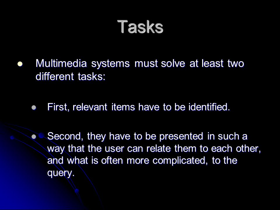 Tasks Multimedia systems must solve at least two different tasks: Multimedia systems must solve at least two different tasks: First, relevant items have to be identified.
