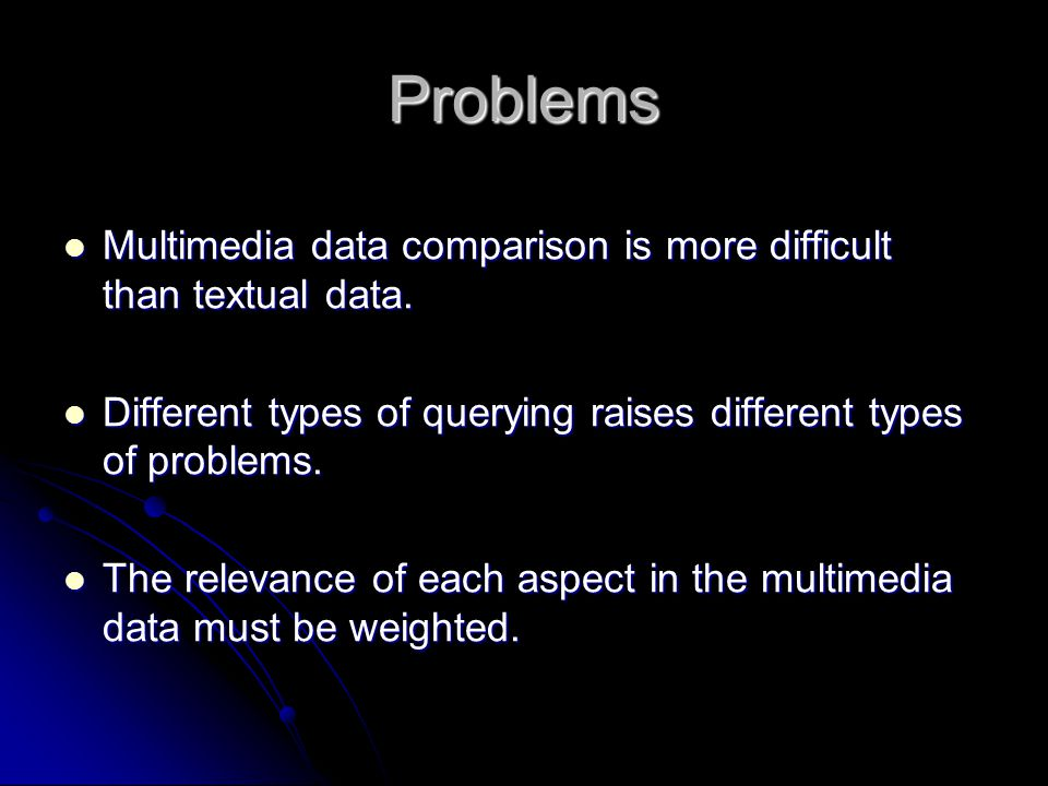 Problems Multimedia data comparison is more difficult than textual data.