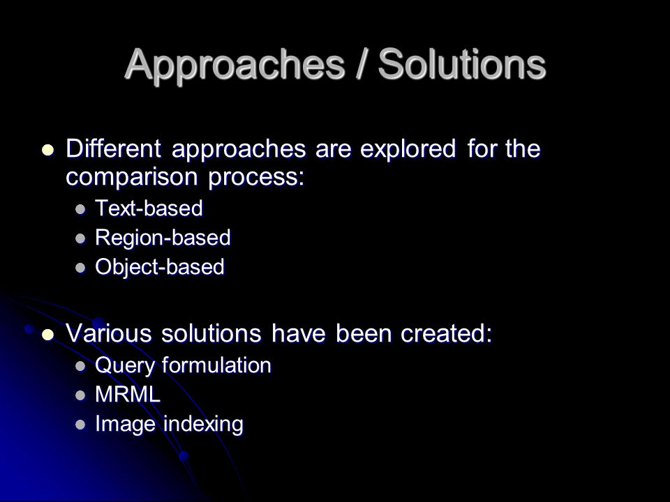 Approaches / Solutions Different approaches are explored for the comparison process: Different approaches are explored for the comparison process: Text-based Text-based Region-based Region-based Object-based Object-based Various solutions have been created: Various solutions have been created: Query formulation Query formulation MRML MRML Image indexing Image indexing
