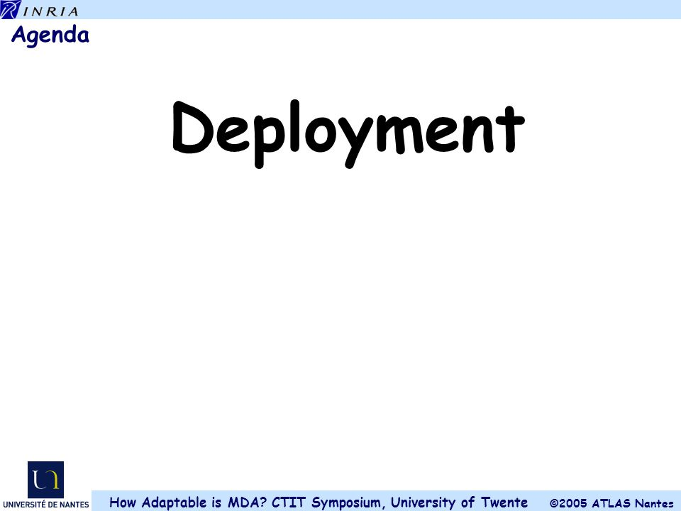 ©2005 ATLAS Nantes How Adaptable is MDA? CTIT Symposium, University of Twente Agenda Deployment