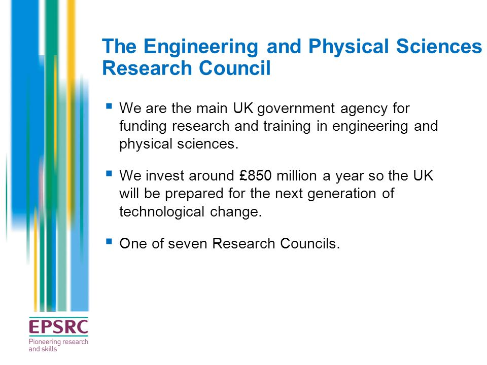 The Engineering and Physical Sciences Research Council  We are the main UK government agency for funding research and training in engineering and phy