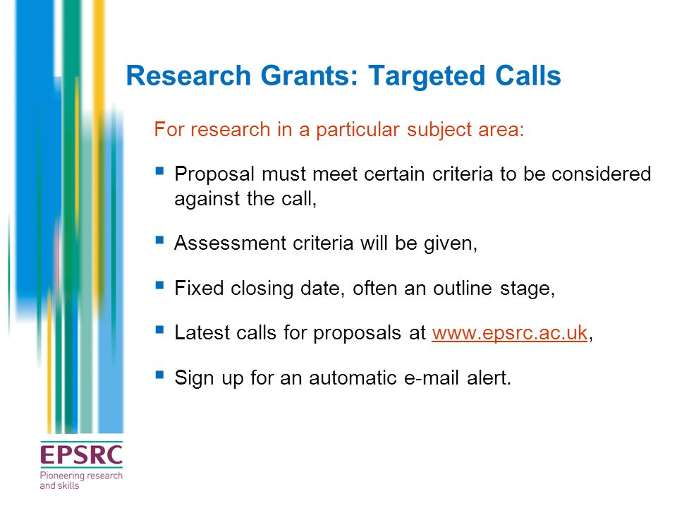 Research Grants: Targeted Calls For research in a particular subject area:  Proposal must meet certain criteria to be considered against the call, 
