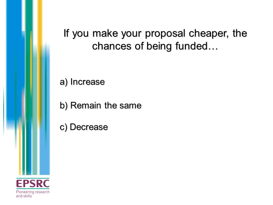 If you make your proposal cheaper, the chances of being funded… a) Increase b) Remain the same c) Decrease