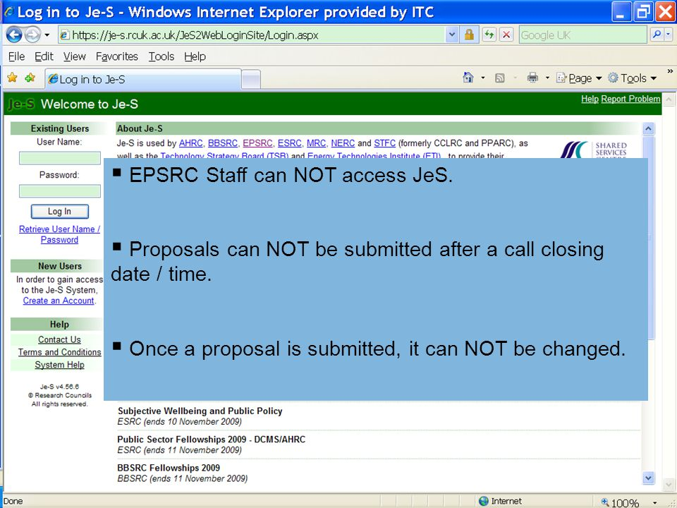  EPSRC Staff can NOT access JeS.  Proposals can NOT be submitted after a call closing date / time.  Once a proposal is submitted, it can NOT be cha