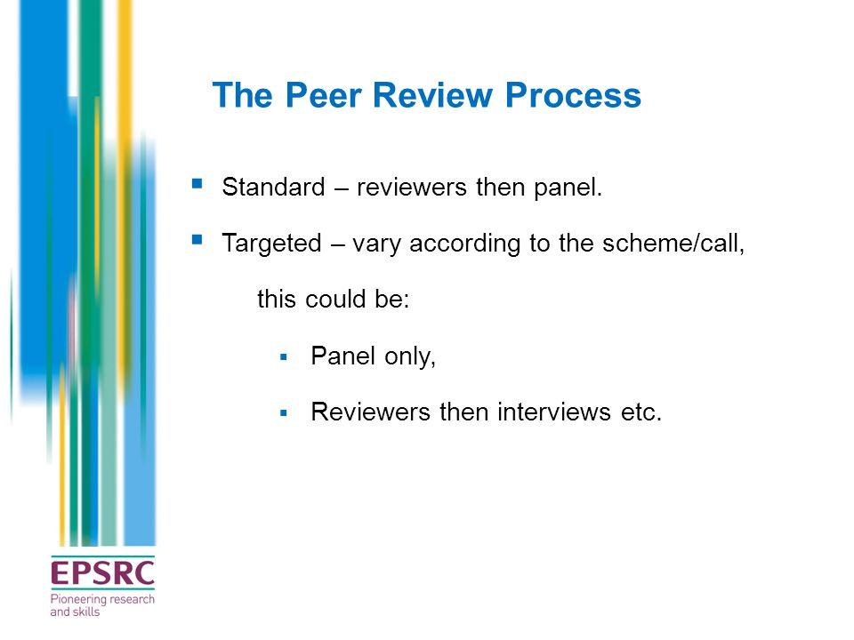 The Peer Review Process  Standard – reviewers then panel.  Targeted – vary according to the scheme/call, this could be:  Panel only,  Reviewers th