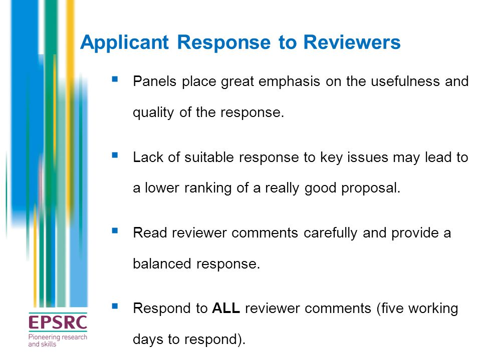 Applicant Response to Reviewers  Panels place great emphasis on the usefulness and quality of the response.  Lack of suitable response to key issues