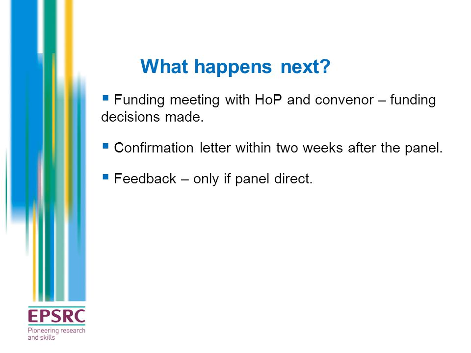 What happens next?  Funding meeting with HoP and convenor – funding decisions made.  Confirmation letter within two weeks after the panel.  Feedbac