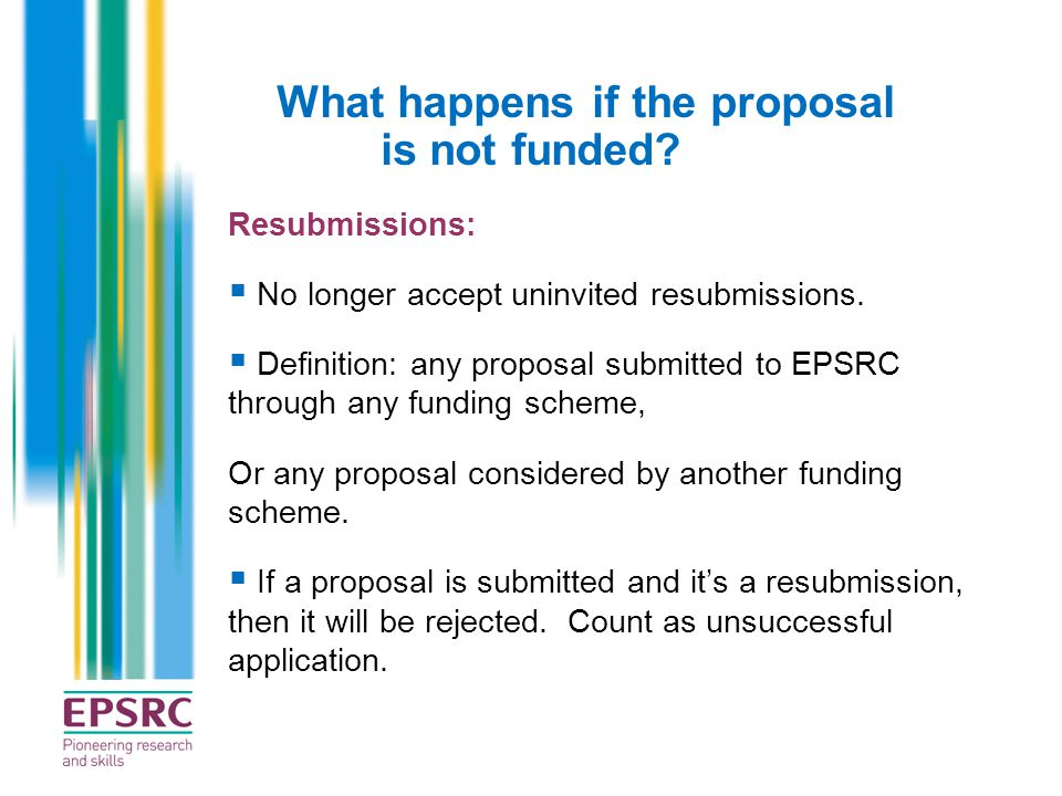 What happens if the proposal is not funded? Resubmissions:  No longer accept uninvited resubmissions.  Definition: any proposal submitted to EPSRC t