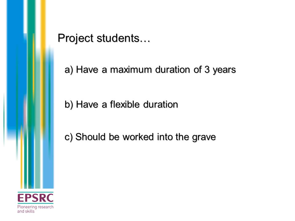Project students… a) Have a maximum duration of 3 years b) Have a flexible duration c) Should be worked into the grave