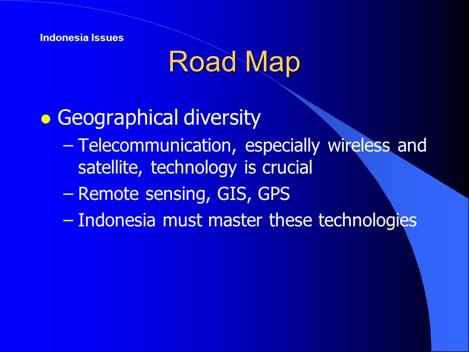 Road Map l Geographical diversity –Telecommunication, especially wireless and satellite, technology is crucial –Remote sensing, GIS, GPS –Indonesia must master these technologies Indonesia Issues